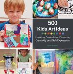 500 Kids Art Ideas : Inspiring Projects for Fostering Creativity and Self-Expression - Gavin Andrews