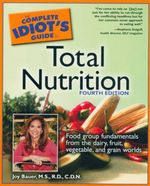 Complete Idiot's Guide to Total Nutrition : Fourth Edition : Food Group Fundamentals from the Dairy, Fruit, Vegetable, and Grain Worlds - Joy Bauer