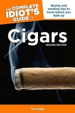 The Complete Idiot's Guide to Cigars : Buying and Smoking Tips to Know Before You Light Up - Tad Gage