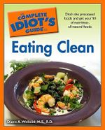 Complete Idiot's Guide to Eating Clean : Ditch the Processed Foods and Get Your Fill of Nutritious, All-natural Foods - Diane A. Welland