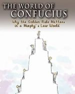 The World of Confucius : Why the Golden Rule Matters in a Murphy's Law World - Xin Zhao