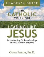 The Catholic Vision for Leading Like Jesus Leader's Guide : Introducing Leadership S3 Leadership Servant, Steward, Shepherd - Ph D Phelps