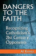 Dangers to the Faith : Recognizing Catholicism's 21st Century Opponents - Al Kresta