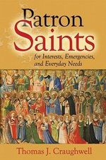 Patron Saints : Saints for Every Member of Your Family, Every Profession, Every Ailment, Every Emergency, and Even Every Amusement - Thomas J. Craughwell