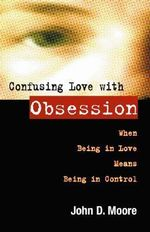 Confusing Love with Obsession : When Being in Love Means Being in Control :  When Being in Love Means Being in Control - John D. Moore