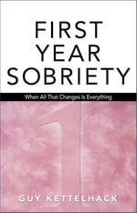 First Year Sobriety : When All That Changes Is Everything - Guy Kettelhack