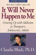 It Will Never Happen to Me : Growing Up with Addiction As Youngsters, Adolescents, Adults - Claudia Black