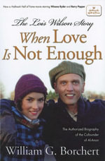 The Lois Wilson Story : When Love is not Enough, The Biography of the Cofounder of Al-Anon. - William G Borchert