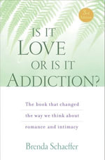 Is It Love or Is It Addiction : The Book That Changed the Way We Think About Romance and Intimacy - M.A.L.P., C.A.S., Brend Schaeffer D.Min
