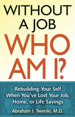 Without a Job Who Am I : Rebuilding Your Self When You've Lost Your Job, Home, or Life Savings - Abraham J Twerski