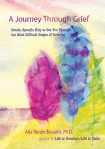 A Journey Through Grief : Gentle, Specific Help to Get You Through the Most Difficult Stages of Grieving - Alla Renee Bozarth