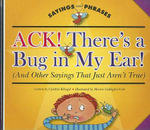 Ack! There's a Bug in My Ear! (and Other Sayings That Just Aren't True) - Cynthia Fitterer Klingel