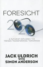 Foresight 20/20 : A Futurist Explores the Trends Transforming Tomorrow - Jack Uldrich