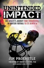 Unintended Impact : One Athlete's Journey from Concussions in Amateur Football to Cte Dementia - Jim Proebstle