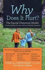 Why Does It Hurt? : The Fascial Distortion Model: A New Paradigm for Pain Relief and Restored Movement - Todd Capistrant