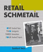 Retail Schmetail : One Hundred Years, Two Immigrants, Three Generations, Four Hundred Projects - Sanford Stein