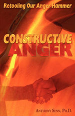 Constructive Anger : Retooling Our Anger Hammer - H Anthony Senn