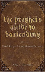The Prophet's Guide to Bartending : Drink Recipes for Any Mood or Occasion - Amy L Mumma