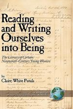 Reading and Writing Ourselves into Being : The Literacy of Certain Nineteenth-Century Young Women - Claire White Putala
