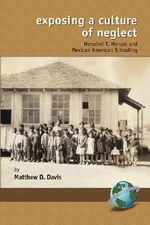 Exposing a Culture of Neglect : Herschel T. Manuel and Mexican American Schooling - Matthew D. Davis