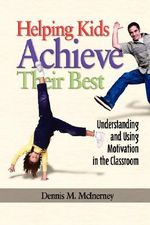 Helping Kids Achieve Their Best : Understanding and Using Motivation in the Classroom (PB) :  Understanding and Using Motivation in the Classroom (PB) - Dennis M. McInerney