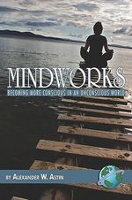 Mindworks : Becoming More Conscious in an Unconscious World - Alexander W. Astin
