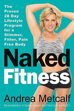 Naked Fitness : The Proven 28 Day Lifestyle Program for a Slimmer, Fitter, Pain Free Body - Andrea Metcalf