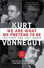 We Are What We Pretend To Be : The First and Last Works - Kurt Vonnegut