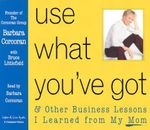 Use What You've Got : & Other Business Lessons I Learned from My Mom - Barbara Corcoran