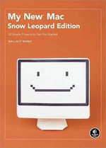 My New Mac : Snow Leopard Edition - 52 Simple Projects to Get You Started - Wallace Wang