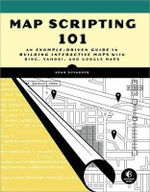 Map Scripting 101 : A Guide to Building Interactive Maps and Mashups with Bing, Yahoo!, and Google Maps - A. DuVander