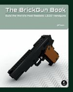 The Brickgun Book : Build the World's Most Realistic LEGO Handguns - Jeff Boen