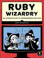 Ruby Wizardry : an Introduction to Programming for Kids - Eric S. Weinstein