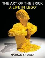 The Art of the Brick : A Life in Lego - Nathan Sawaya