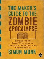 The Maker's Guide to the Zombie Apocalypse : Defend Your Base with Simple Circuits, Arduino, and Raspberry Pi - Simon Monk
