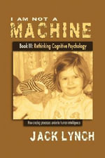 I Am Not a Machine Book III : Rethinking Cognitive Psychology - Jack Lynch
