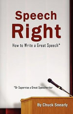 Speech Right : How to Write a Great Speech - Chuck Snearly