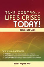 Take Control of Life's Crises Today! a Practical Guide - Phd Robert Haynes