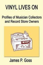 Vinyl Lives on : Profiles of Musician Collectors and Record Store Owners - James P Goss