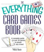 The Everything Card Games Book : A Complete Guide to Over 50 Games to Please Any Crowd - Nikki Katz