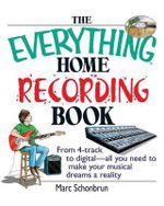 The Everything Home Recording Book : From 4-Track to Digital--All You Need to Make Your Musical Dreams a Reality - Marc Schonbrun