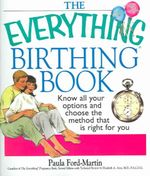 The Everything Birthing Book : Know All Your Options and Choose the Method That Is Right for You - Paula Ford-Martin