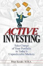 Active Investing : Take Charge of Your Portfolio in Today's Unpredictable Markets - Peter Sander