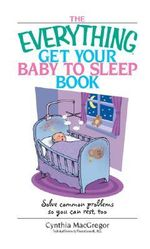 The Everything Get Your Baby to Sleep Book : Solve Common Problems So You Can Rest, Too - Cynthia MacGregor