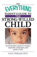 The Everything Parent's Guide to the Strong-Willed Child  : A Guide to Raising a Respectful, Cooperative, and Positive Child - Dr. Carl E Pickhardt