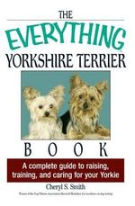 The Everything Yorkshire Terrier Book : A Complete Guide to Raising, Training, and Caring for Your Yorkie - Cheryl S Smith