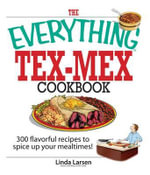 The Everything Tex-Mex Cookbook : 300 Flavorful Recipes to Spice Up Your Mealtimes! - Linda Larsen