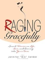 Raging Gracefully : Smart Women on Life, Love and Coming into Your Own