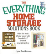 The Everything Home Storage Solutions Book : Make the Most of Your Space with Hundreds of Creative Ideas - Iyna Bort Caruso