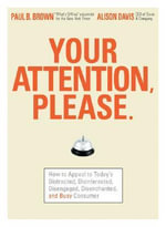 Your Attention Please : How to Appeal to Today's Distracted, Disinterested, Disengaged, Disenchanted and Busy Audiences - Paul B. Brown